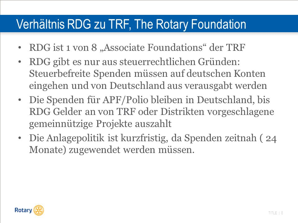 TITLE | 9 Die Deutsche Rotarische Stiftung (DRS) Gegründet 2005; Deutsche Fassung des TRF Endowment Fund ( früher Permanent Fund) Vorstand in Personalunion mit RDG Führt auch Treuhandstiftungen wie Deutsche Rotarische Stiftung für den Int.
