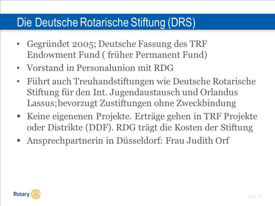 TITLE | 9 Die Deutsche Rotarische Stiftung (DRS) Gegründet 2005; Deutsche Fassung des TRF Endowment Fund ( früher Permanent Fund) Vorstand in Personal