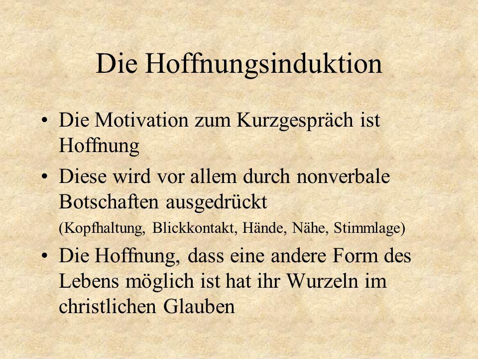 Die Hoffnungsinduktion Die Motivation zum Kurzgespräch ist Hoffnung Diese wird vor allem durch nonverbale Botschaften ausgedrückt (Kopfhaltung, Blickk