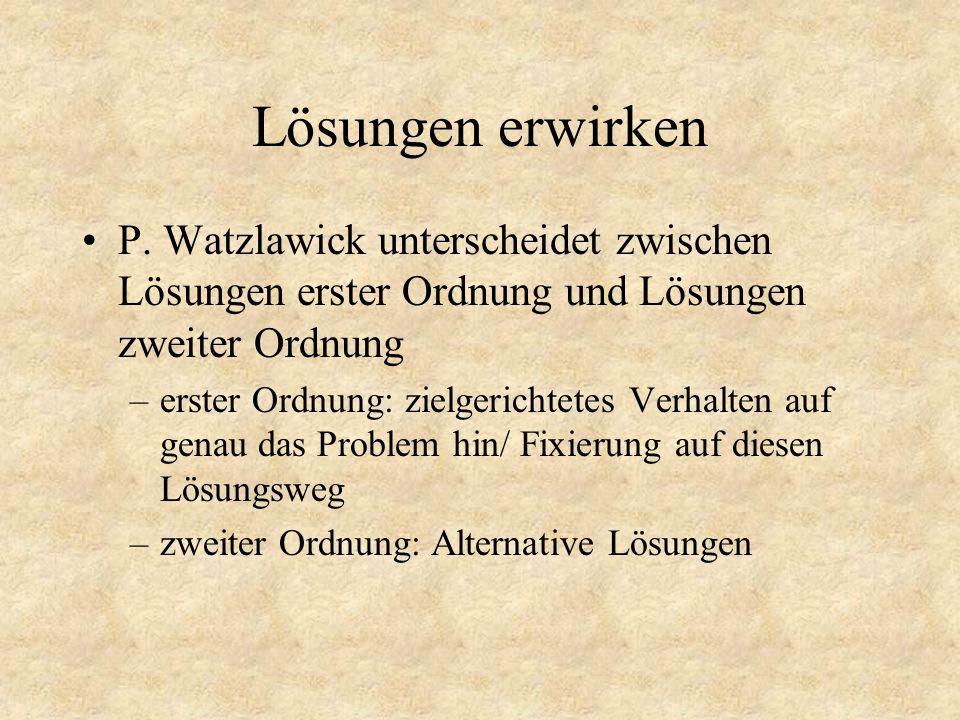 Lösungen erwirken P. Watzlawick unterscheidet zwischen Lösungen erster Ordnung und Lösungen zweiter Ordnung –erster Ordnung: zielgerichtetes Verhalten