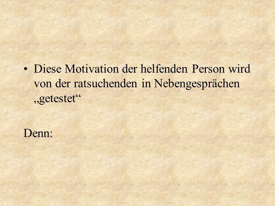 Diese Motivation der helfenden Person wird von der ratsuchenden in Nebengesprächen getestet Denn: