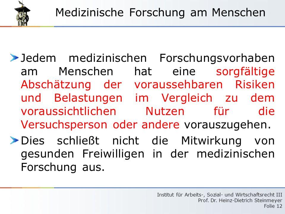 Institut für Arbeits-, Sozial- und Wirtschaftsrecht III Prof. Dr. Heinz-Dietrich Steinmeyer Folie 12 Medizinische Forschung am Menschen Jedem medizini