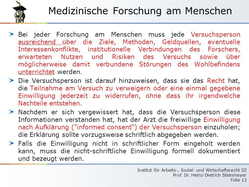 Institut für Arbeits-, Sozial- und Wirtschaftsrecht III Prof. Dr. Heinz-Dietrich Steinmeyer Folie 13 Medizinische Forschung am Menschen Bei jeder Fors