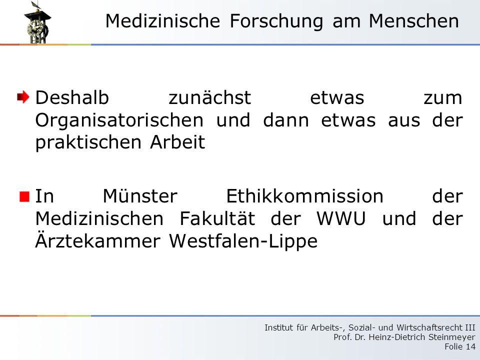 Institut für Arbeits-, Sozial- und Wirtschaftsrecht III Prof. Dr. Heinz-Dietrich Steinmeyer Folie 14 Medizinische Forschung am Menschen Deshalb zunäch