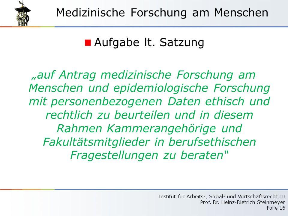 Institut für Arbeits-, Sozial- und Wirtschaftsrecht III Prof. Dr. Heinz-Dietrich Steinmeyer Folie 16 Medizinische Forschung am Menschen Aufgabe lt. Sa