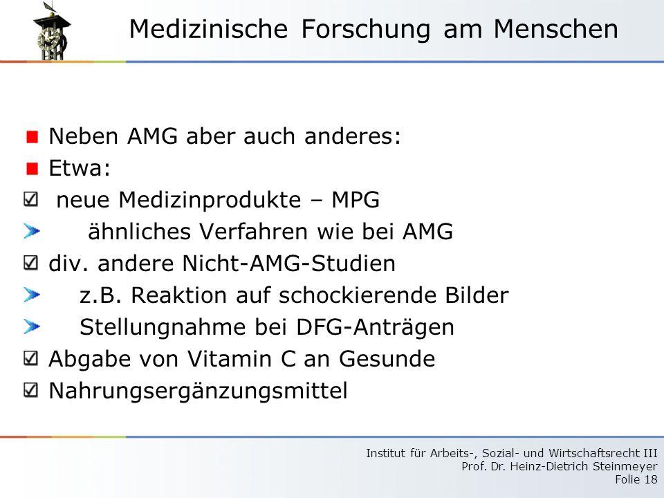 Institut für Arbeits-, Sozial- und Wirtschaftsrecht III Prof. Dr. Heinz-Dietrich Steinmeyer Folie 18 Medizinische Forschung am Menschen Neben AMG aber