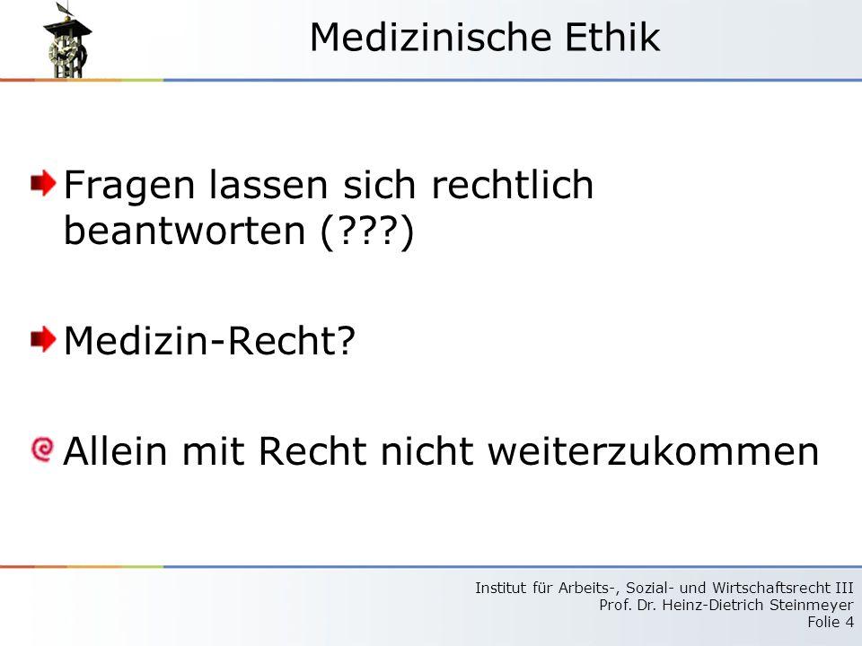 Institut für Arbeits-, Sozial- und Wirtschaftsrecht III Prof. Dr. Heinz-Dietrich Steinmeyer Folie 4 Medizinische Ethik Fragen lassen sich rechtlich be