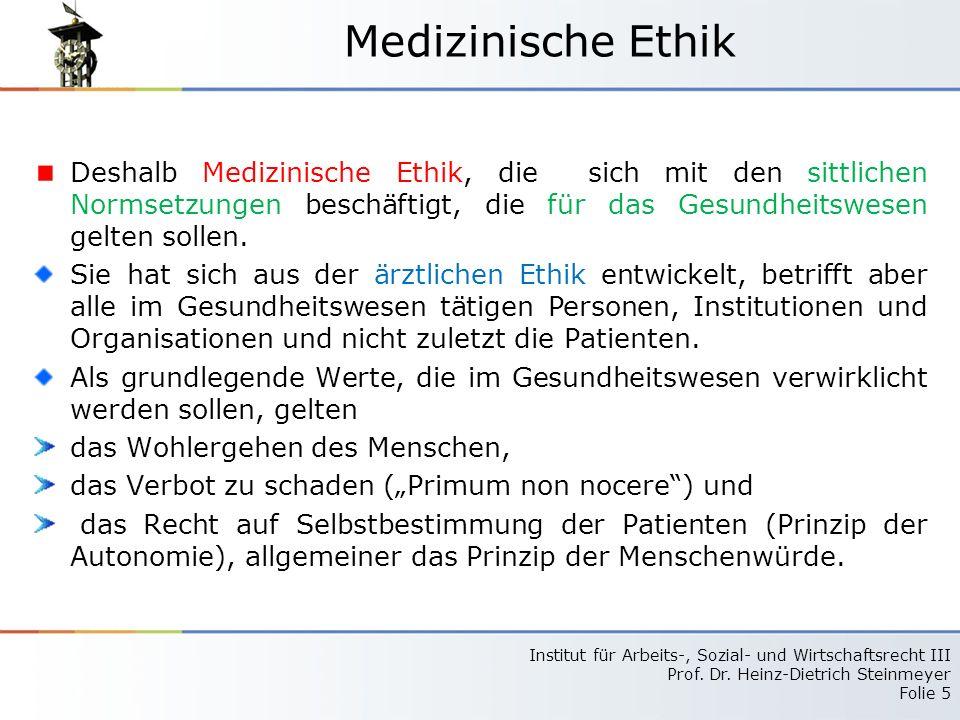 Institut für Arbeits-, Sozial- und Wirtschaftsrecht III Prof. Dr. Heinz-Dietrich Steinmeyer Folie 5 Medizinische Ethik Deshalb Medizinische Ethik, die