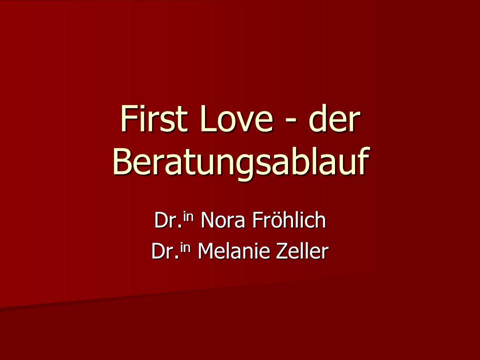 First Love - der Beratungsablauf Dr. in Nora Fröhlich Dr. in Melanie Zeller