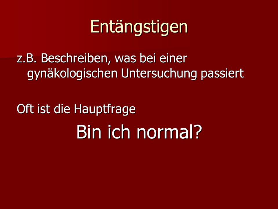 Entängstigen z.B. Beschreiben, was bei einer gynäkologischen Untersuchung passiert Oft ist die Hauptfrage Bin ich normal?