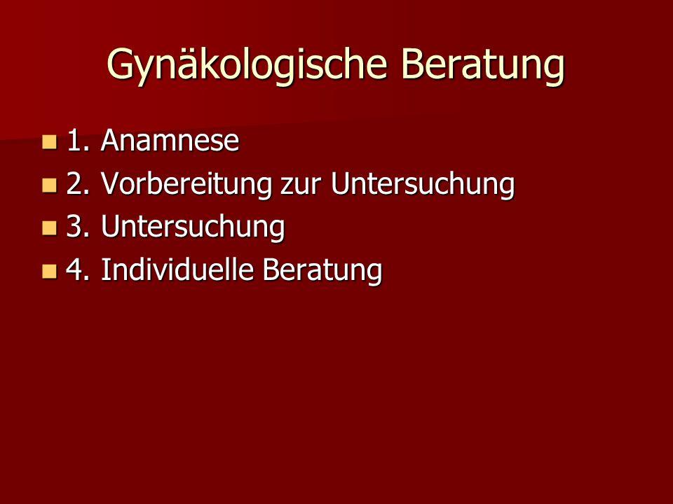 Gynäkologische Beratung 1. Anamnese 1. Anamnese 2. Vorbereitung zur Untersuchung 2. Vorbereitung zur Untersuchung 3. Untersuchung 3. Untersuchung 4. I