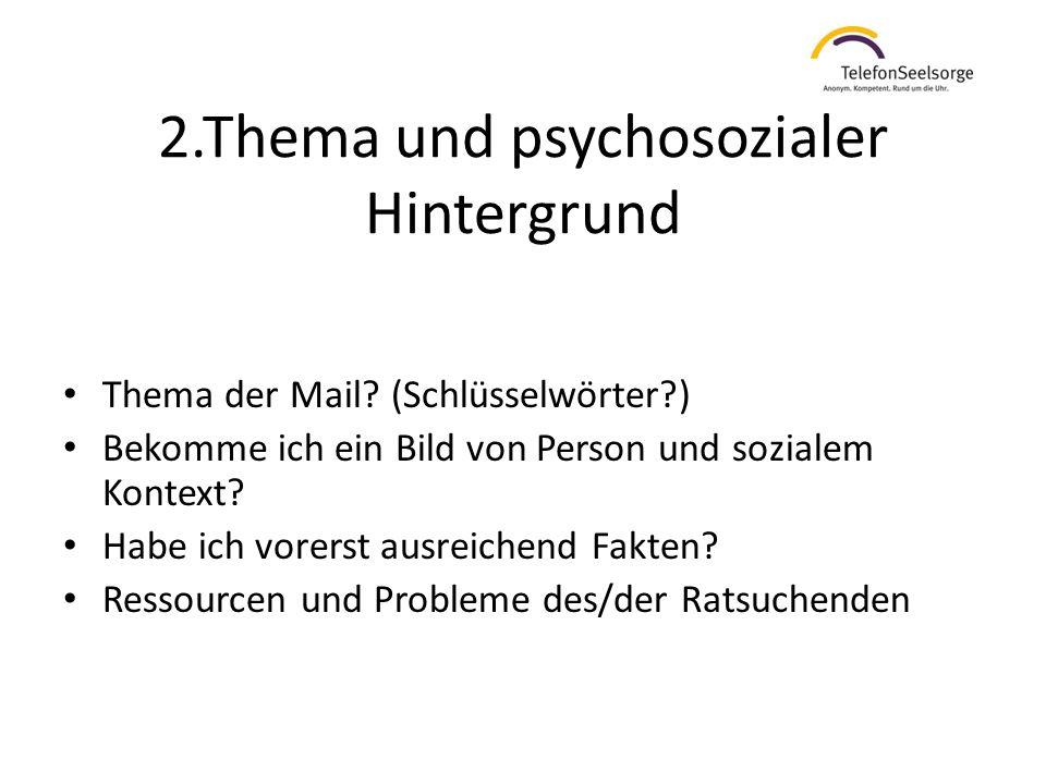 2.Thema und psychosozialer Hintergrund Thema der Mail? (Schlüsselwörter?) Bekomme ich ein Bild von Person und sozialem Kontext? Habe ich vorerst ausre