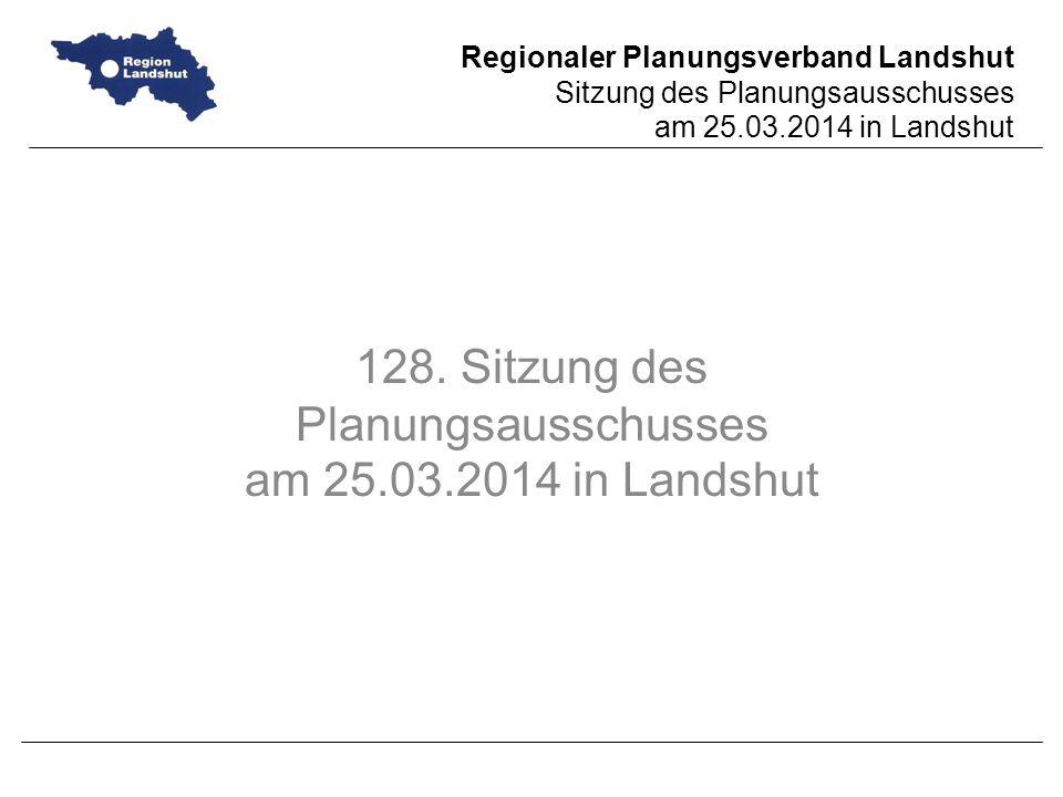 Regionaler Planungsverband Landshut Sitzung des Planungsausschusses am 25.03.2014 in Landshut 128.