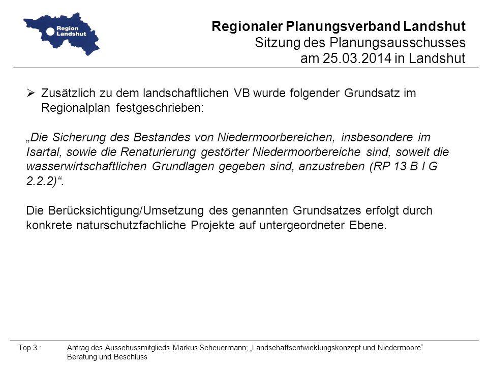 Regionaler Planungsverband Landshut Sitzung des Planungsausschusses am 25.03.2014 in Landshut Top 3.: Antrag des Ausschussmitglieds Markus Scheuermann; Landschaftsentwicklungskonzept und Niedermoore Beratung und Beschluss Zusätzlich zu dem landschaftlichen VB wurde folgender Grundsatz im Regionalplan festgeschrieben: Die Sicherung des Bestandes von Niedermoorbereichen, insbesondere im Isartal, sowie die Renaturierung gestörter Niedermoorbereiche sind, soweit die wasserwirtschaftlichen Grundlagen gegeben sind, anzustreben (RP 13 B I G 2.2.2).
