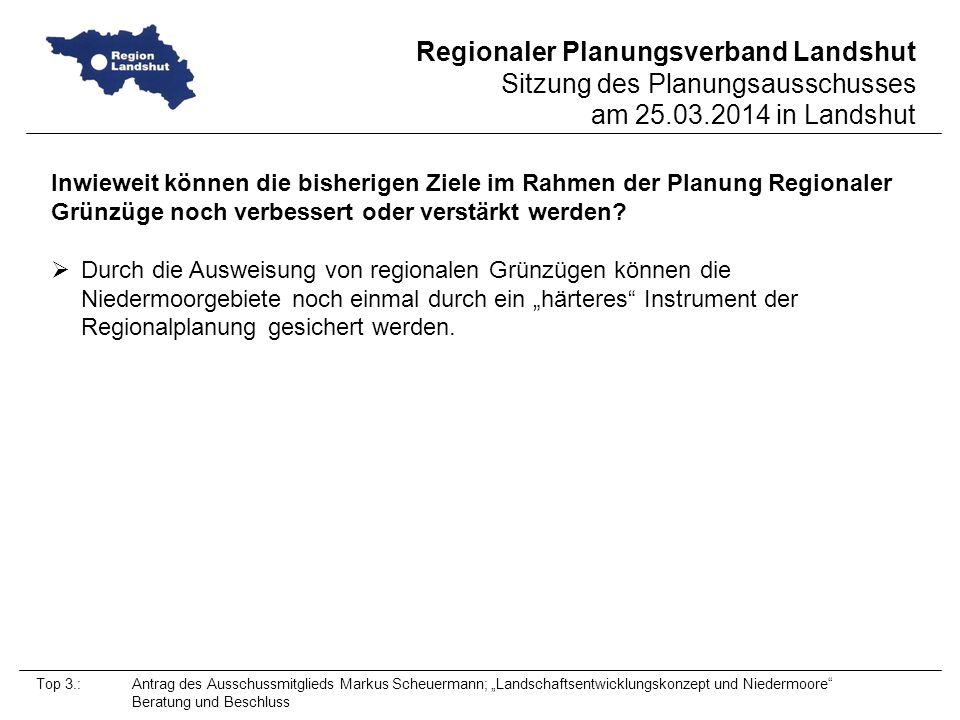 Regionaler Planungsverband Landshut Sitzung des Planungsausschusses am 25.03.2014 in Landshut Top 3.: Antrag des Ausschussmitglieds Markus Scheuermann; Landschaftsentwicklungskonzept und Niedermoore Beratung und Beschluss Inwieweit können die bisherigen Ziele im Rahmen der Planung Regionaler Grünzüge noch verbessert oder verstärkt werden.