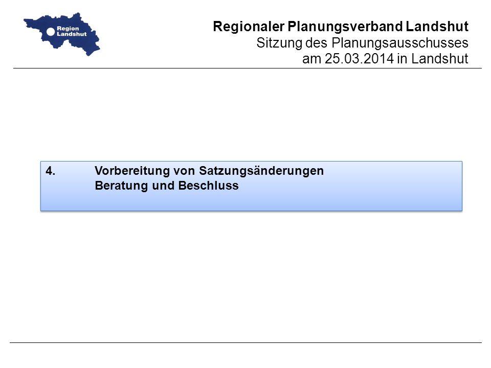 Regionaler Planungsverband Landshut Sitzung des Planungsausschusses am 25.03.2014 in Landshut 4.Vorbereitung von Satzungsänderungen Beratung und Beschluss 4.Vorbereitung von Satzungsänderungen Beratung und Beschluss