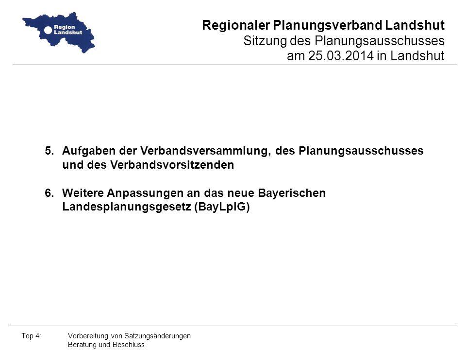 Regionaler Planungsverband Landshut Sitzung des Planungsausschusses am 25.03.2014 in Landshut Top 4: Vorbereitung von Satzungsänderungen Beratung und Beschluss 5.Aufgaben der Verbandsversammlung, des Planungsausschusses und des Verbandsvorsitzenden 6.Weitere Anpassungen an das neue Bayerischen Landesplanungsgesetz (BayLplG)