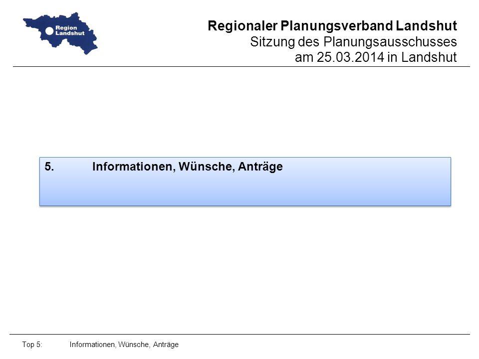 Regionaler Planungsverband Landshut Sitzung des Planungsausschusses am 25.03.2014 in Landshut 5.Informationen, Wünsche, Anträge Top 5: Informationen, Wünsche, Anträge