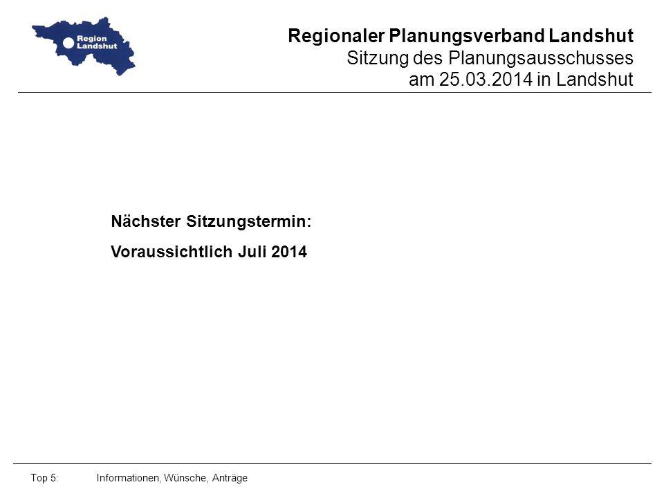 Regionaler Planungsverband Landshut Sitzung des Planungsausschusses am 25.03.2014 in Landshut Top 5: Informationen, Wünsche, Anträge Nächster Sitzungstermin: Voraussichtlich Juli 2014