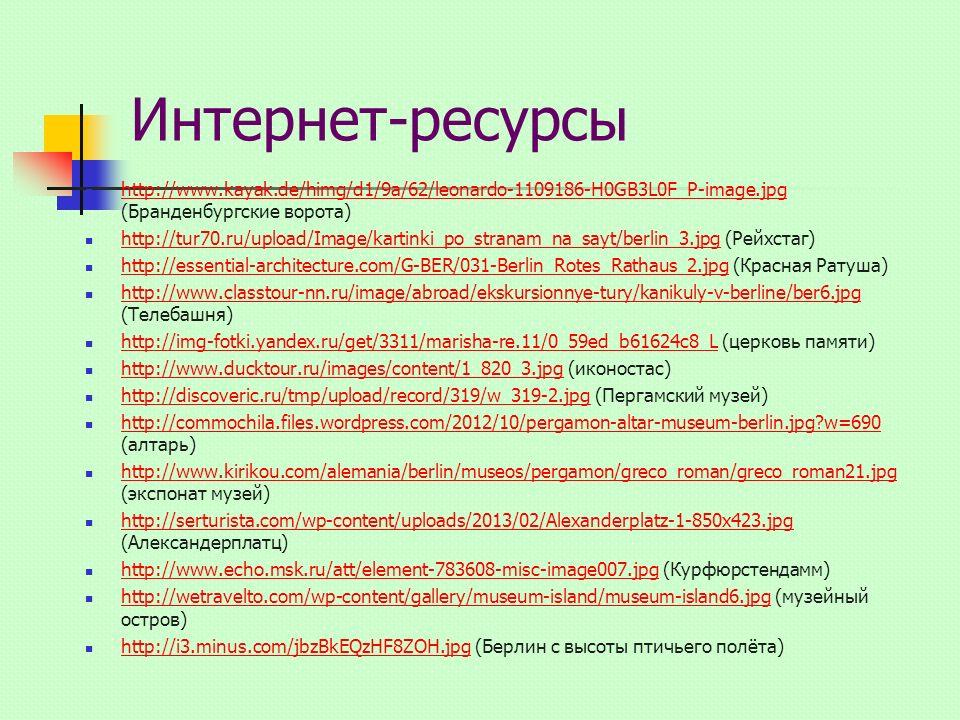 Интернет-ресурсы http://www.kayak.de/himg/d1/9a/62/leonardo-1109186-H0GB3L0F_P-image.jpg (Бранденбургские ворота) http://www.kayak.de/himg/d1/9a/62/leonardo-1109186-H0GB3L0F_P-image.jpg http://tur70.ru/upload/Image/kartinki_po_stranam_na_sayt/berlin_3.jpg (Рейхстаг) http://tur70.ru/upload/Image/kartinki_po_stranam_na_sayt/berlin_3.jpg http://essential-architecture.com/G-BER/031-Berlin_Rotes_Rathaus_2.jpg (Красная Ратуша) http://essential-architecture.com/G-BER/031-Berlin_Rotes_Rathaus_2.jpg http://www.classtour-nn.ru/image/abroad/ekskursionnye-tury/kanikuly-v-berline/ber6.jpg (Телебашня) http://www.classtour-nn.ru/image/abroad/ekskursionnye-tury/kanikuly-v-berline/ber6.jpg http://img-fotki.yandex.ru/get/3311/marisha-re.11/0_59ed_b61624c8_L (церковь памяти) http://img-fotki.yandex.ru/get/3311/marisha-re.11/0_59ed_b61624c8_L http://www.ducktour.ru/images/content/1_820_3.jpg (иконостас) http://www.ducktour.ru/images/content/1_820_3.jpg http://discoveric.ru/tmp/upload/record/319/w_319-2.jpg (Пергамский музей) http://discoveric.ru/tmp/upload/record/319/w_319-2.jpg http://commochila.files.wordpress.com/2012/10/pergamon-altar-museum-berlin.jpg w=690 (алтарь) http://commochila.files.wordpress.com/2012/10/pergamon-altar-museum-berlin.jpg w=690 http://www.kirikou.com/alemania/berlin/museos/pergamon/greco_roman/greco_roman21.jpg (экспонат музей) http://www.kirikou.com/alemania/berlin/museos/pergamon/greco_roman/greco_roman21.jpg http://serturista.com/wp-content/uploads/2013/02/Alexanderplatz-1-850x423.jpg (Александерплатц) http://serturista.com/wp-content/uploads/2013/02/Alexanderplatz-1-850x423.jpg http://www.echo.msk.ru/att/element-783608-misc-image007.jpg (Курфюрстендамм) http://www.echo.msk.ru/att/element-783608-misc-image007.jpg http://wetravelto.com/wp-content/gallery/museum-island/museum-island6.jpg (музейный остров) http://wetravelto.com/wp-content/gallery/museum-island/museum-island6.jpg http://i3.minus.com/jbzBkEQzHF8ZOH.jpg (Берлин с высоты птичьего полёта) http://i