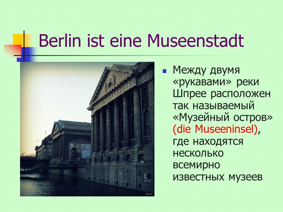 Berlin ist eine Museenstadt Между двумя «рукавами» реки Шпрее расположен так называемый «Музейный остров» (die Museeninsel), где находятся несколько всемирно известных музеев