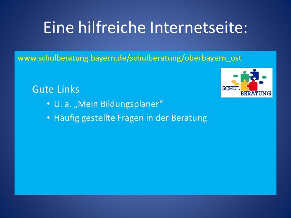 Eine hilfreiche Internetseite: www.schulberatung.bayern.de/schulberatung/oberbayern_ost Gute Links U. a. Mein Bildungsplaner Häufig gestellte Fragen i