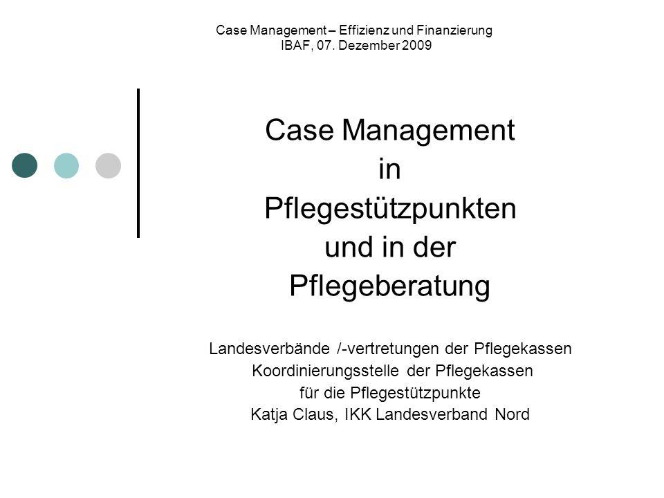 Case Management – Effizienz und Finanzierung IBAF, 07. Dezember 2009 Case Management in Pflegestützpunkten und in der Pflegeberatung Landesverbände /-
