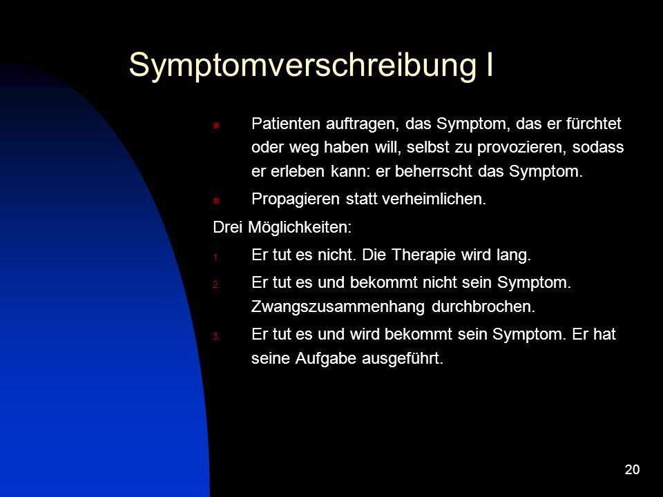 20 Symptomverschreibung I Patienten auftragen, das Symptom, das er fürchtet oder weg haben will, selbst zu provozieren, sodass er erleben kann: er beherrscht das Symptom.