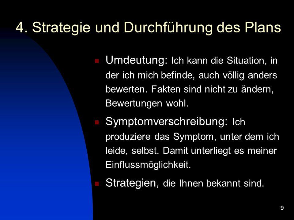 9 4. Strategie und Durchführung des Plans Umdeutung: Ich kann die Situation, in der ich mich befinde, auch völlig anders bewerten. Fakten sind nicht z
