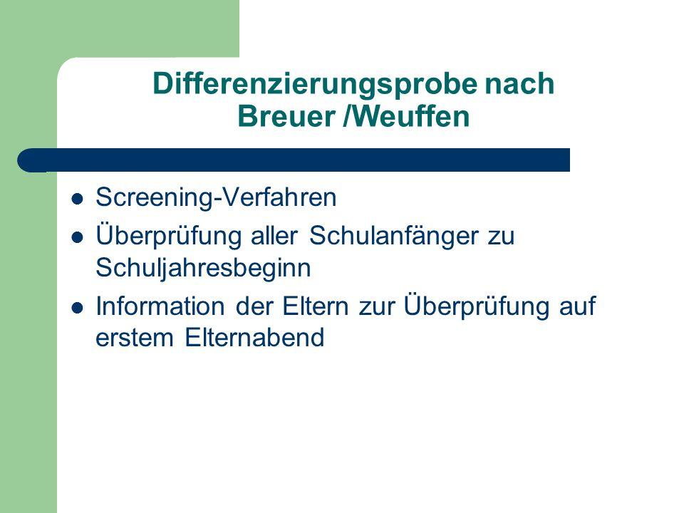 Differenzierungsprobe nach Breuer /Weuffen Screening-Verfahren Überprüfung aller Schulanfänger zu Schuljahresbeginn Information der Eltern zur Überprüfung auf erstem Elternabend
