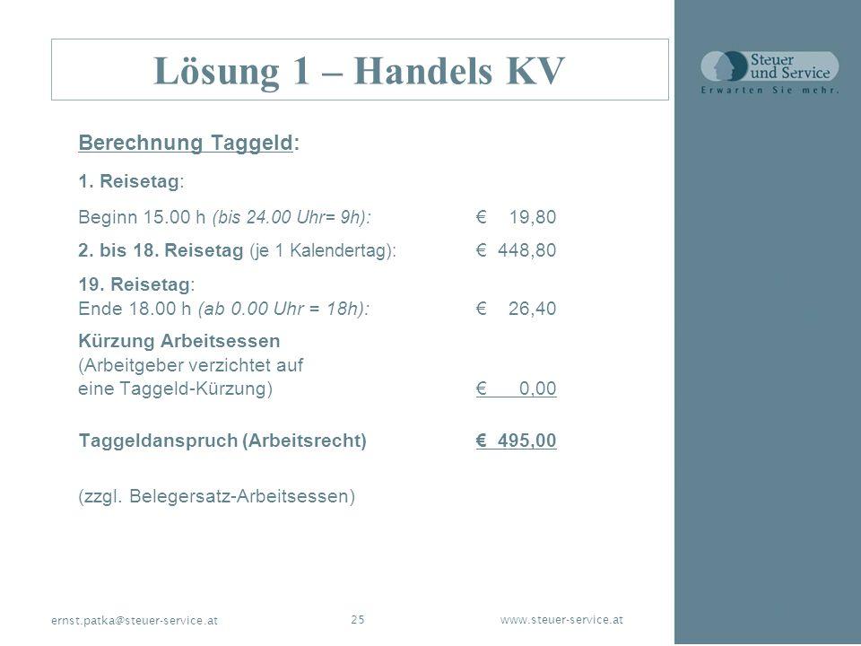 www.steuer-service.at25 ernst.patka@steuer-service.at Lösung 1 – Handels KV Berechnung Taggeld: 1. Reisetag: Beginn 15.00 h (bis 24.00 Uhr= 9h): 19,80