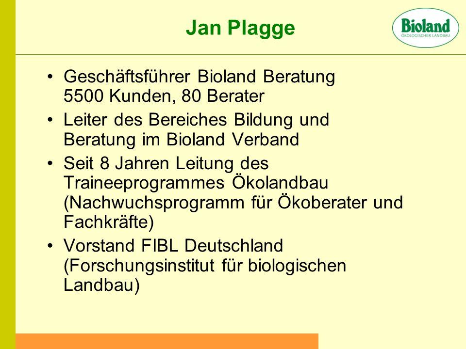 Jan Plagge Geschäftsführer Bioland Beratung 5500 Kunden, 80 Berater Leiter des Bereiches Bildung und Beratung im Bioland Verband Seit 8 Jahren Leitung des Traineeprogrammes Ökolandbau (Nachwuchsprogramm für Ökoberater und Fachkräfte) Vorstand FIBL Deutschland (Forschungsinstitut für biologischen Landbau)