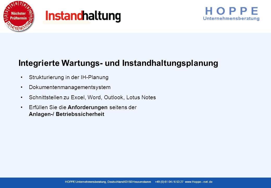 HOPPE Unternehmensberatung, Deutschland 63150 Heusenstamm +49 (0) 61 04 / 6 53 27 www.Hoppe – net.de Strukturierung in der IH-Planung Dokumentenmanagementsystem Schnittstellen zu Excel, Word, Outlook, Lotus Notes Erfüllen Sie die Anforderungen seitens der Anlagen-/ Betriebssicherheit Integrierte Wartungs- und Instandhaltungsplanung