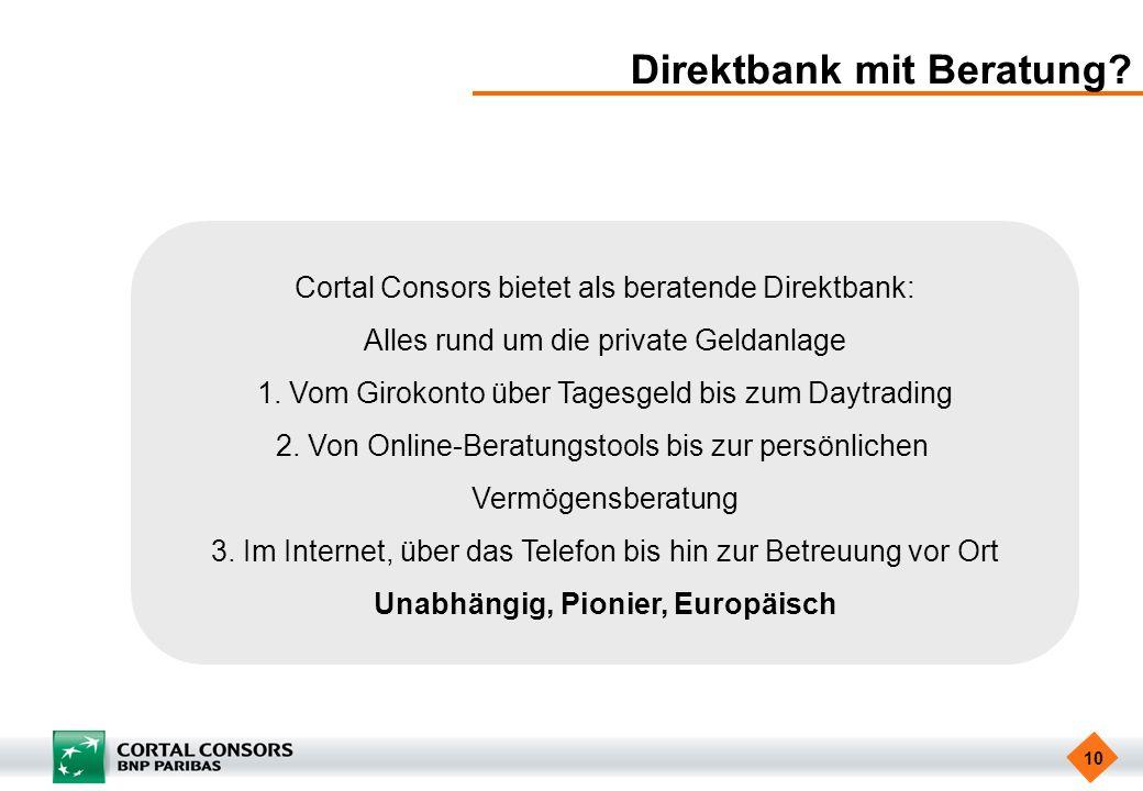 10 Direktbank mit Beratung? Cortal Consors bietet als beratende Direktbank: Alles rund um die private Geldanlage 1. Vom Girokonto über Tagesgeld bis z