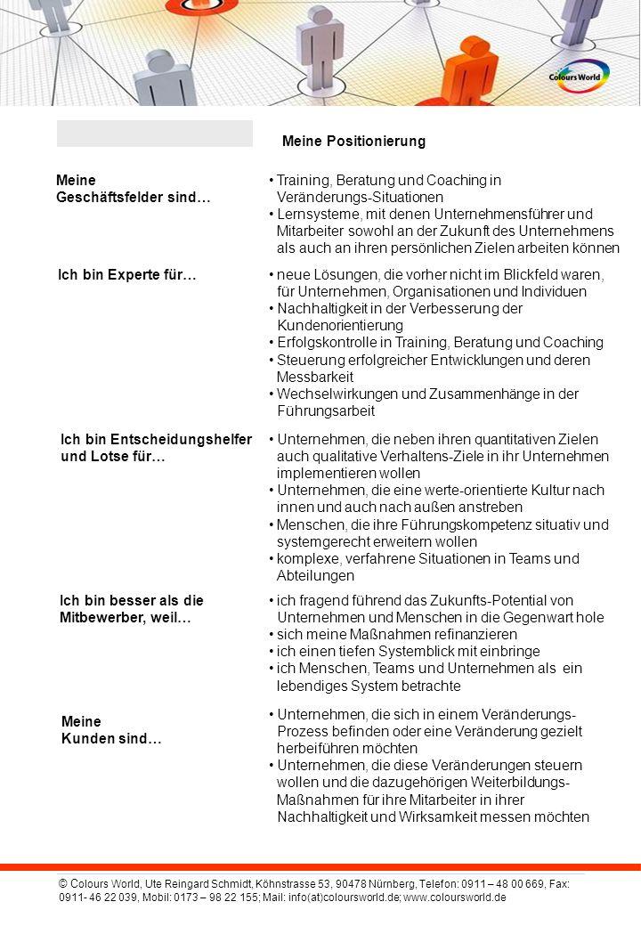 © C olours World, Ute Reingard Schmidt, Köhnstrasse 53, 90478 Nürnberg, Telefon: 0911 – 48 00 669, Fax: 0911- 46 22 039, Mobil: 0173 – 98 22 155; Mail: info(at)coloursworld.de; www.coloursworld.de Meine Positionierung Meine Geschäftsfelder sind… Training, Beratung und Coaching in Veränderungs-Situationen Lernsysteme, mit denen Unternehmensführer und Mitarbeiter sowohl an der Zukunft des Unternehmens als auch an ihren persönlichen Zielen arbeiten können Ich bin Experte für…neue Lösungen, die vorher nicht im Blickfeld waren, für Unternehmen, Organisationen und Individuen Nachhaltigkeit in der Verbesserung der Kundenorientierung Erfolgskontrolle in Training, Beratung und Coaching Steuerung erfolgreicher Entwicklungen und deren Messbarkeit Wechselwirkungen und Zusammenhänge in der Führungsarbeit Ich bin Entscheidungshelfer und Lotse für… Unternehmen, die neben ihren quantitativen Zielen auch qualitative Verhaltens-Ziele in ihr Unternehmen implementieren wollen Unternehmen, die eine werte-orientierte Kultur nach innen und auch nach außen anstreben Menschen, die ihre Führungskompetenz situativ und systemgerecht erweitern wollen komplexe, verfahrene Situationen in Teams und Abteilungen Ich bin besser als die Mitbewerber, weil… ich fragend führend das Zukunfts-Potential von Unternehmen und Menschen in die Gegenwart hole sich meine Maßnahmen refinanzieren ich einen tiefen Systemblick mit einbringe ich Menschen, Teams und Unternehmen als ein lebendiges System betrachte Meine Kunden sind… Unternehmen, die sich in einem Veränderungs- Prozess befinden oder eine Veränderung gezielt herbeiführen möchten Unternehmen, die diese Veränderungen steuern wollen und die dazugehörigen Weiterbildungs- Maßnahmen für ihre Mitarbeiter in ihrer Nachhaltigkeit und Wirksamkeit messen möchten