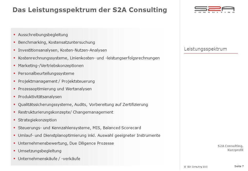 S2A Consulting, Kurzprofil © S2A Consulting 2010 Seite 7 Ausschreibungsbegleitung Benchmarking, Kostensatzuntersuchung Investitionsanalysen, Kosten-Nutzen-Analysen Kostenrechnungssysteme, Linienkosten- und -leistungserfolgsrechnungen Marketing-/Vertriebskonzeptionen Personalbeurteilungssysteme Projektmanagement / Projektsteuerung Prozessoptimierung und Wertanalysen Produktivitätsanalysen Qualitätssicherungssysteme, Audits, Vorbereitung auf Zertifizierung Restrukturierungskonzepte/ Changemanagement Strategiekonzeption Steuerungs- und Kennzahlensysteme, MIS, Balanced Scorecard Umlauf- und Dienstplanoptimierung inkl.