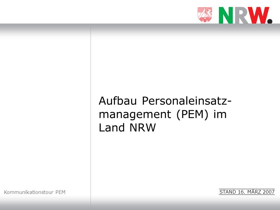 Aufbau Personaleinsatz- management (PEM) im Land NRW Kommunikationstour PEM STAND 16. MÄRZ 2007