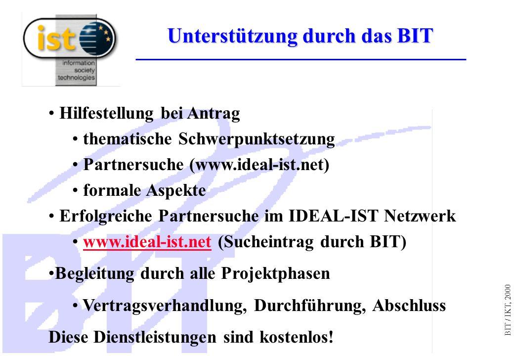BIT / IKT, 2000 Hilfestellung bei Antrag thematische Schwerpunktsetzung Partnersuche (www.ideal-ist.net) formale Aspekte Erfolgreiche Partnersuche im IDEAL-IST Netzwerk www.ideal-ist.net (Sucheintrag durch BIT)www.ideal-ist.net Begleitung durch alle Projektphasen Vertragsverhandlung, Durchführung, Abschluss Diese Dienstleistungen sind kostenlos.