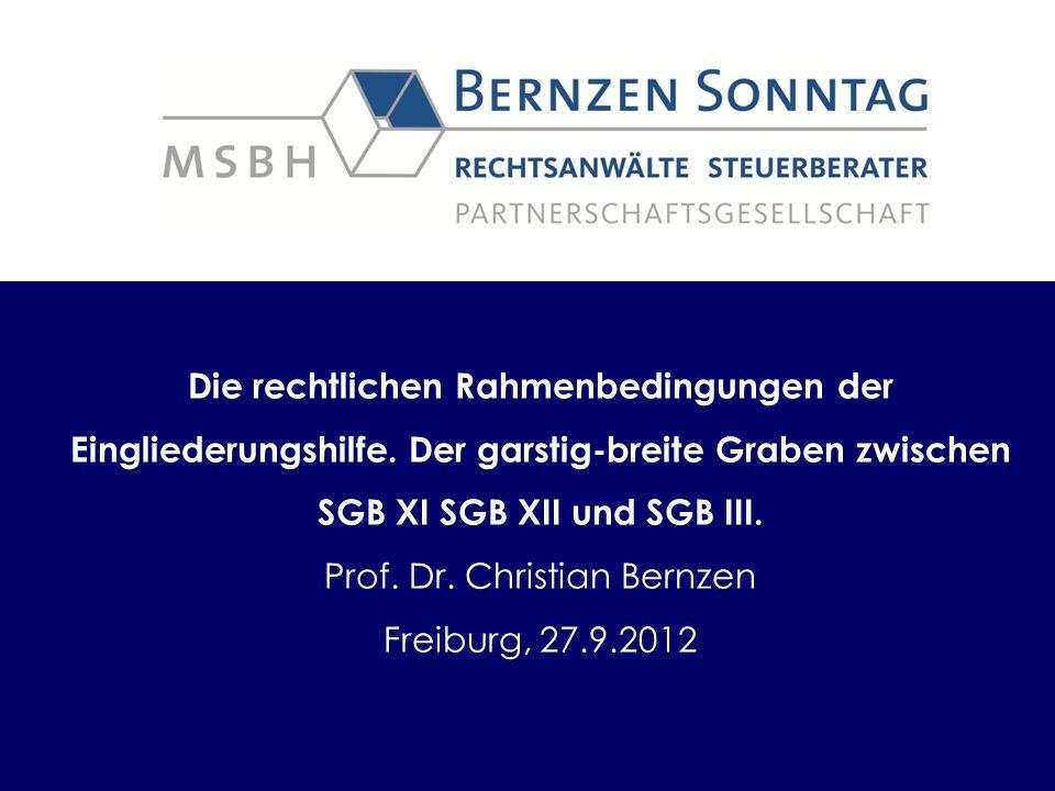 Die rechtlichen Rahmenbedingungen der Eingliederungshilfe. Der garstig-breite Graben zwischen SGB XI SGB XII und SGB III. Prof. Dr. Christian Bernzen