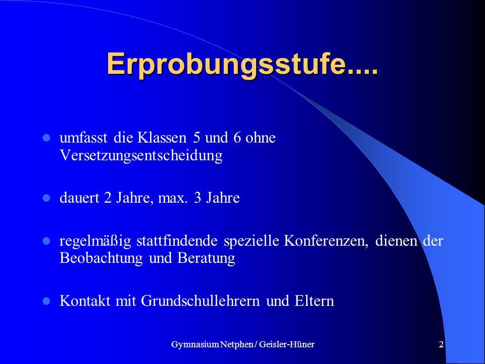 Gymnasium Netphen / Geisler-Hüner2 Erprobungsstufe.... umfasst die Klassen 5 und 6 ohne Versetzungsentscheidung dauert 2 Jahre, max. 3 Jahre regelmäßi