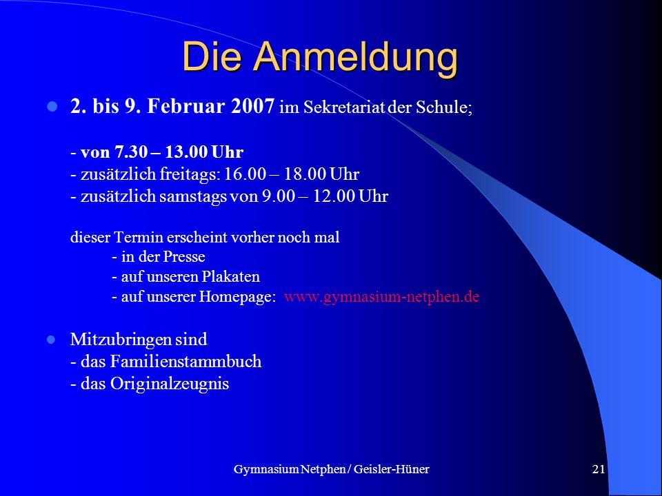 Gymnasium Netphen / Geisler-Hüner21 Die Anmeldung 2. bis 9. Februar 2007 im Sekretariat der Schule; - von 7.30 – 13.00 Uhr - zusätzlich freitags: 16.0