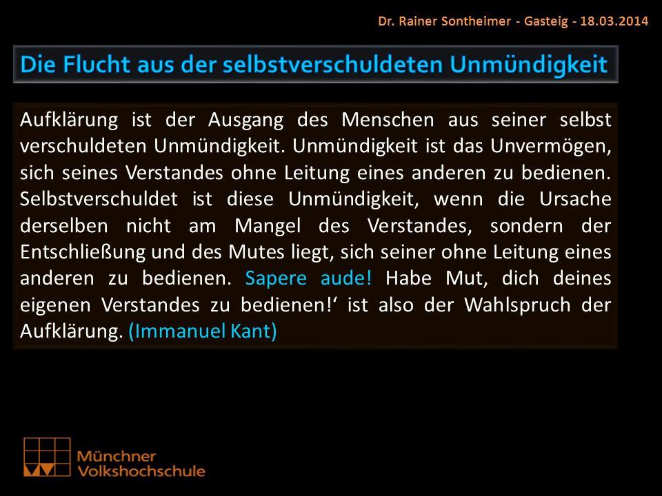 Dr. Rainer Sontheimer - Gasteig - 18.03.2014 Aufklärung ist der Ausgang des Menschen aus seiner selbst verschuldeten Unmündigkeit. Unmündigkeit ist da