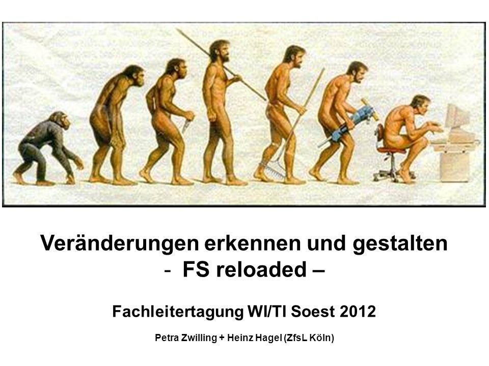 Veränderungen erkennen und gestalten -FS reloaded – Fachleitertagung WI/TI Soest 2012 Petra Zwilling + Heinz Hagel (ZfsL Köln)