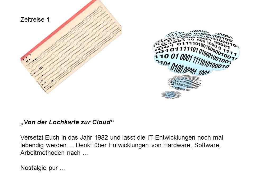 Zeitreise-1 Von der Lochkarte zur Cloud Versetzt Euch in das Jahr 1982 und lasst die IT-Entwicklungen noch mal lebendig werden... Denkt über Entwicklu