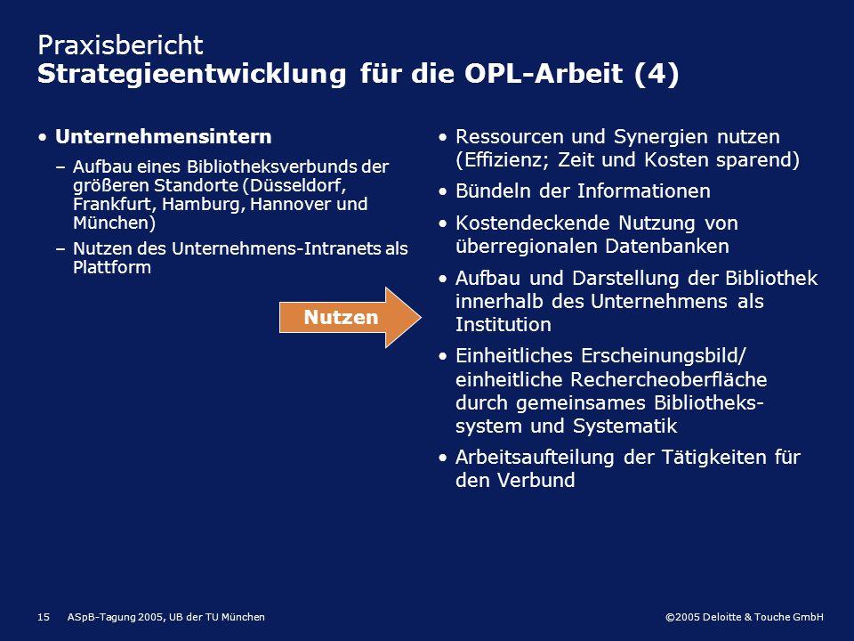 ©2005 Deloitte & Touche GmbH ASpB-Tagung 2005, UB der TU München15 Praxisbericht Strategieentwicklung für die OPL-Arbeit (4) Unternehmensintern –Aufba