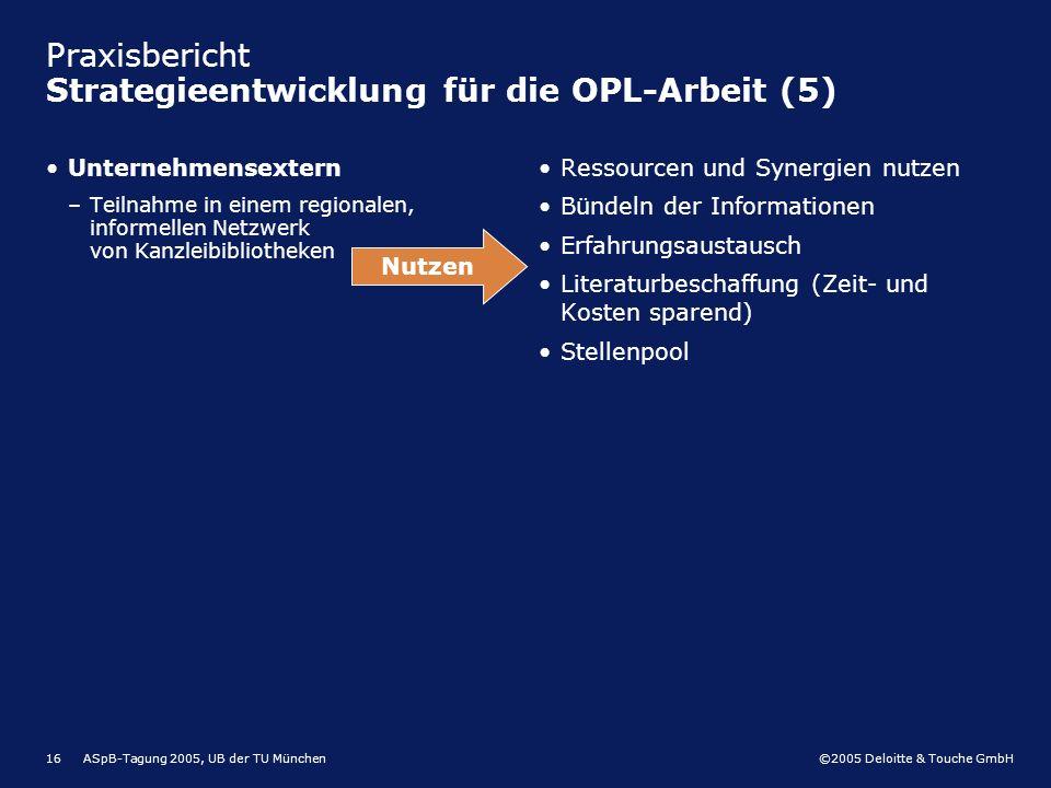 ©2005 Deloitte & Touche GmbH ASpB-Tagung 2005, UB der TU München16 Praxisbericht Strategieentwicklung für die OPL-Arbeit (5) Unternehmensextern –Teiln