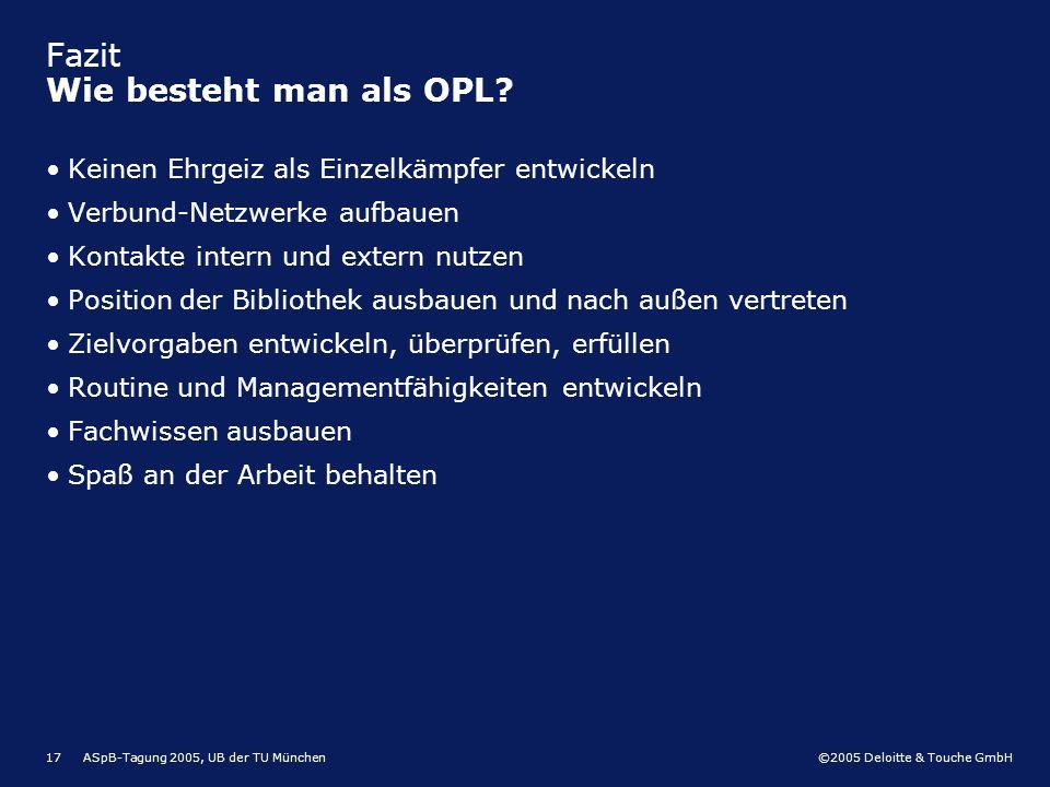 ©2005 Deloitte & Touche GmbH ASpB-Tagung 2005, UB der TU München17 Fazit Wie besteht man als OPL? Keinen Ehrgeiz als Einzelkämpfer entwickeln Verbund-