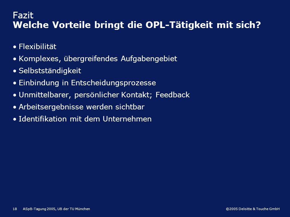 ©2005 Deloitte & Touche GmbH ASpB-Tagung 2005, UB der TU München18 Fazit Welche Vorteile bringt die OPL-Tätigkeit mit sich? Flexibilität Komplexes, üb