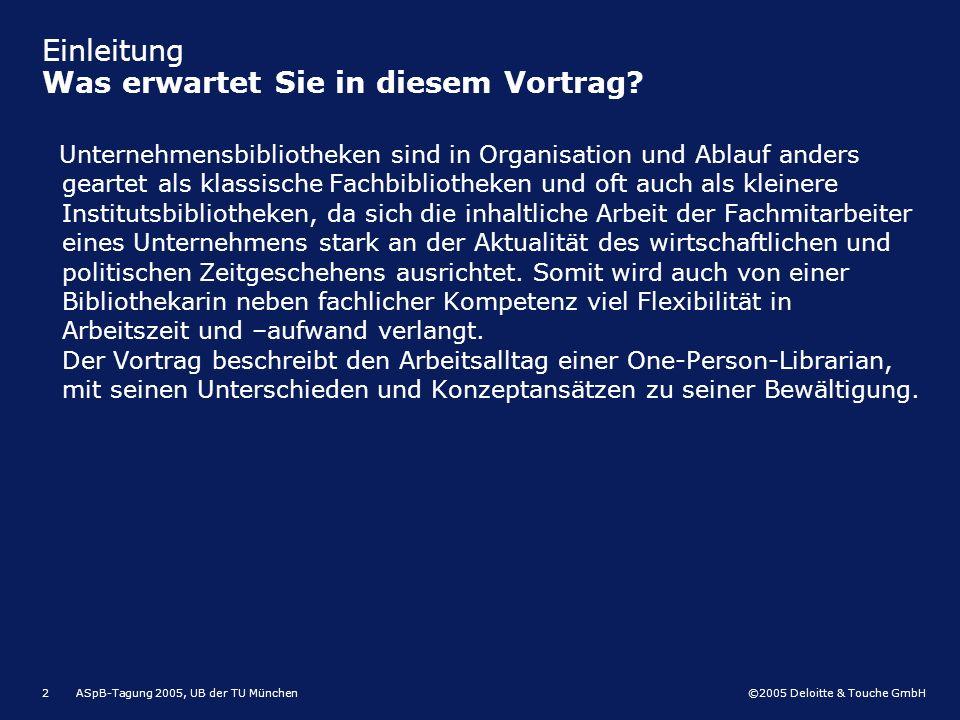 ©2005 Deloitte & Touche GmbH ASpB-Tagung 2005, UB der TU München2 Einleitung Was erwartet Sie in diesem Vortrag? Unternehmensbibliotheken sind in Orga