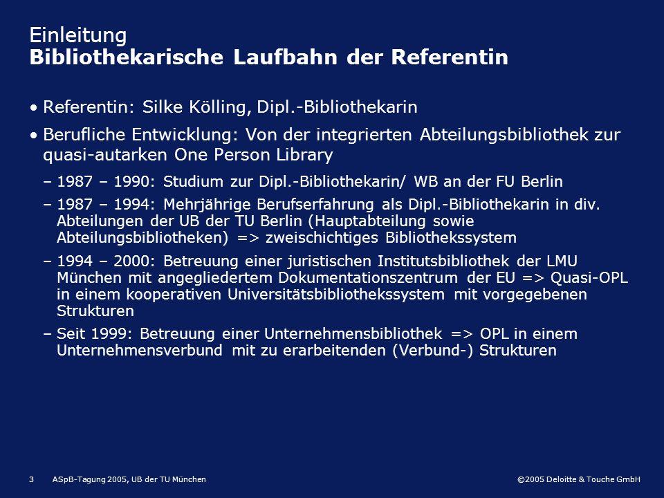 ©2005 Deloitte & Touche GmbH ASpB-Tagung 2005, UB der TU München3 Einleitung Bibliothekarische Laufbahn der Referentin Referentin: Silke Kölling, Dipl